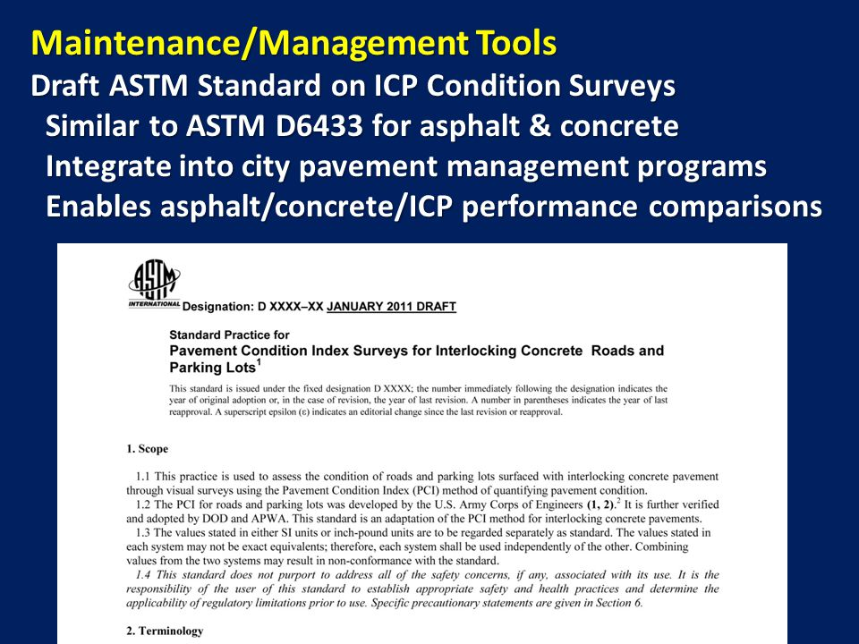Maintenance/Management Tools Draft ASTM Standard on ICP Condition Surveys Similar to ASTM D6433 for asphalt & concrete Similar to ASTM D6433 for asphalt & concrete Integrate into city pavement management programs Integrate into city pavement management programs Enables asphalt/concrete/ICP performance comparisons Enables asphalt/concrete/ICP performance comparisons