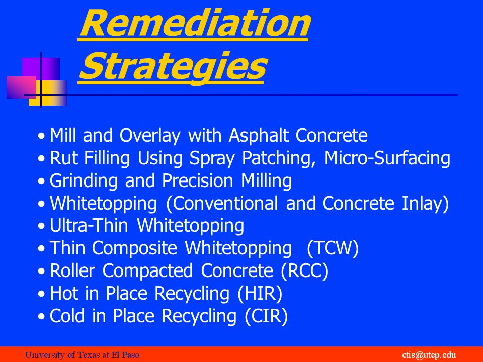 Remediation Strategies Mill and Overlay with Asphalt Concrete Rut Filling Using Spray Patching, Micro-Surfacing Grinding and Precision Milling Whitetopping (Conventional and Concrete Inlay) Ultra-Thin Whitetopping Thin Composite Whitetopping (TCW) Roller Compacted Concrete (RCC) Hot in Place Recycling (HIR) Cold in Place Recycling (CIR)