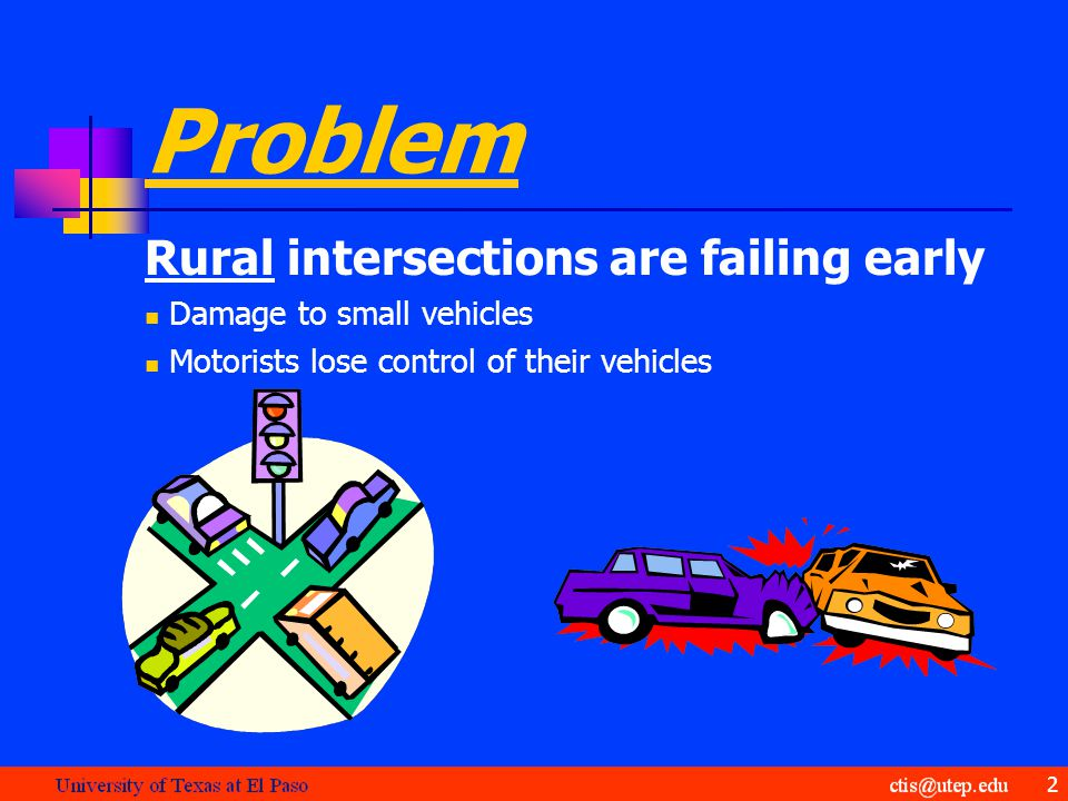 Problem Rural intersections are failing early Damage to small vehicles Motorists lose control of their vehicles 2