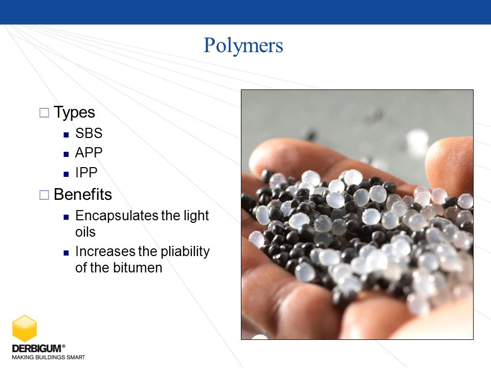 Polymers  Types SBS APP IPP  Benefits Encapsulates the light oils Increases the pliability of the bitumen