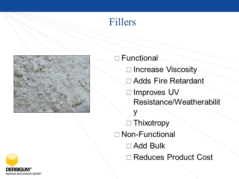Fillers  Functional  Increase Viscosity  Adds Fire Retardant  Improves UV Resistance/Weatherabilit y  Thixotropy  Non-Functional  Add Bulk  Reduces Product Cost
