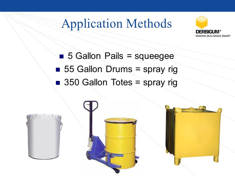 Application Methods 5 Gallon Pails = squeegee 55 Gallon Drums = spray rig 350 Gallon Totes = spray rig