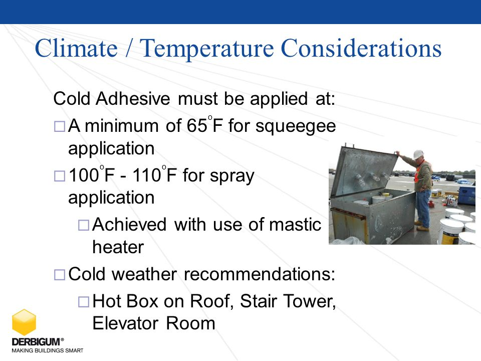 Climate / Temperature Considerations Cold Adhesive must be applied at:  A minimum of 65 o F for squeegee application  100 o F - 110 o F for spray application  Achieved with use of mastic heater  Cold weather recommendations:  Hot Box on Roof, Stair Tower, Elevator Room
