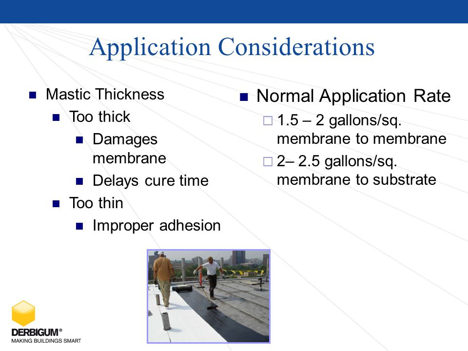 Application Considerations Mastic Thickness Too thick Damages membrane Delays cure time Too thin Improper adhesion Normal Application Rate  1.5 – 2 gallons/sq.