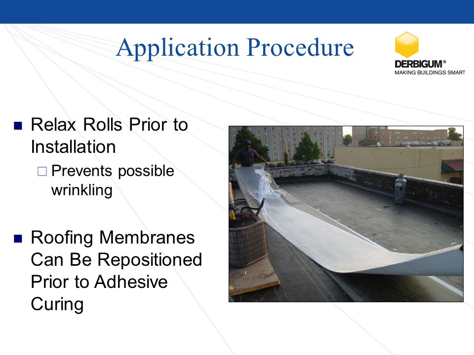 Application Procedure Relax Rolls Prior to Installation  Prevents possible wrinkling Roofing Membranes Can Be Repositioned Prior to Adhesive Curing
