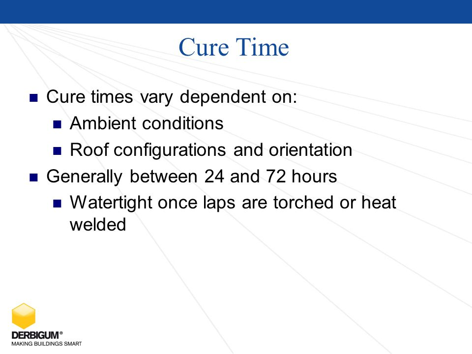 Cure Time Cure times vary dependent on: Ambient conditions Roof configurations and orientation Generally between 24 and 72 hours Watertight once laps are torched or heat welded
