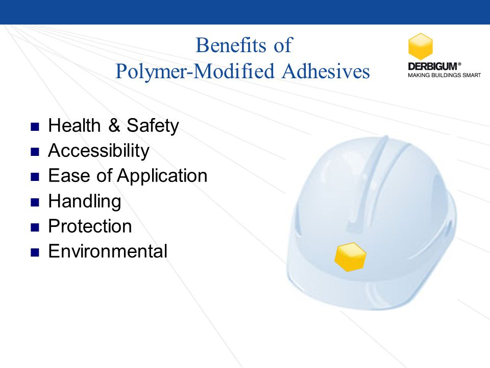 Benefits of Polymer-Modified Adhesives Health & Safety Accessibility Ease of Application Handling Protection Environmental