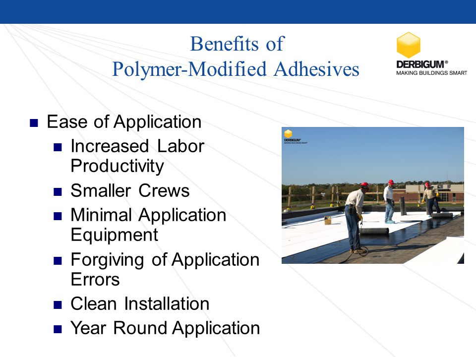 Benefits of Polymer-Modified Adhesives Ease of Application Increased Labor Productivity Smaller Crews Minimal Application Equipment Forgiving of Application Errors Clean Installation Year Round Application