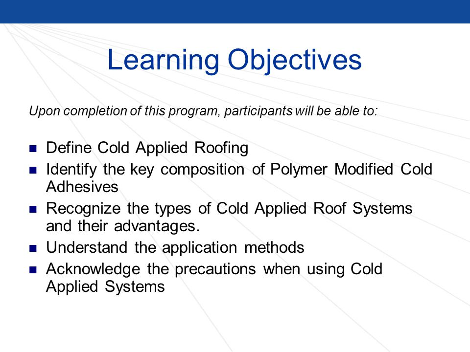 Learning Objectives Upon completion of this program, participants will be able to: Define Cold Applied Roofing Identify the key composition of Polymer Modified Cold Adhesives Recognize the types of Cold Applied Roof Systems and their advantages.