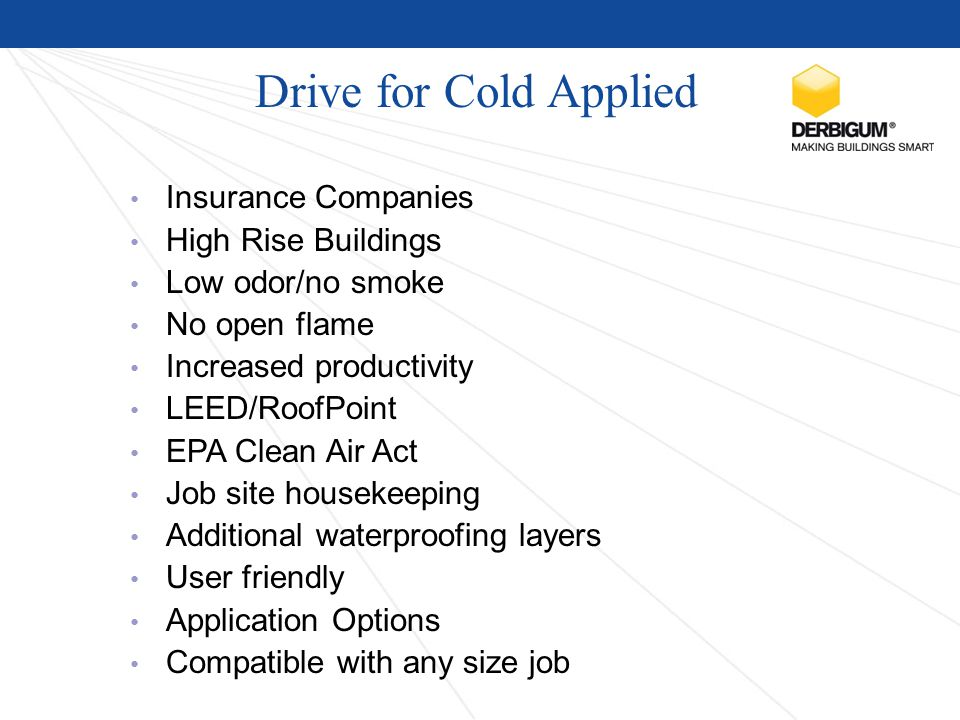 Drive for Cold Applied Insurance Companies High Rise Buildings Low odor/no smoke No open flame Increased productivity LEED/RoofPoint EPA Clean Air Act Job site housekeeping Additional waterproofing layers User friendly Application Options Compatible with any size job