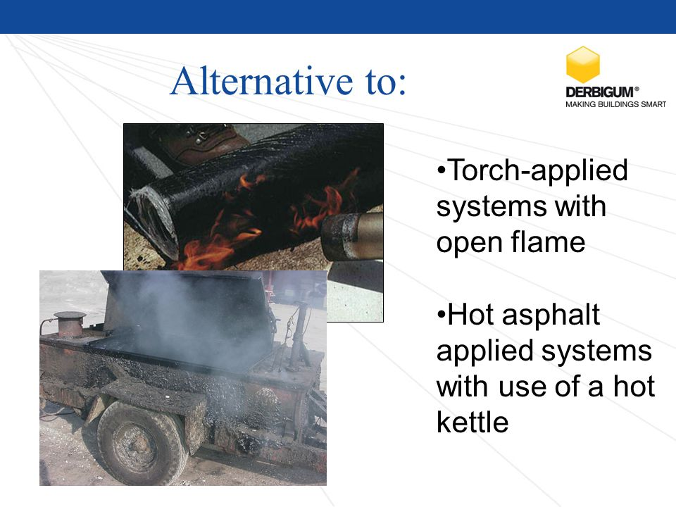 Alternative to: Torch-applied systems with open flame Hot asphalt applied systems with use of a hot kettle