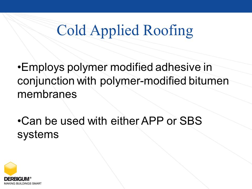 Cold Applied Roofing Employs polymer modified adhesive in conjunction with polymer-modified bitumen membranes Can be used with either APP or SBS systems