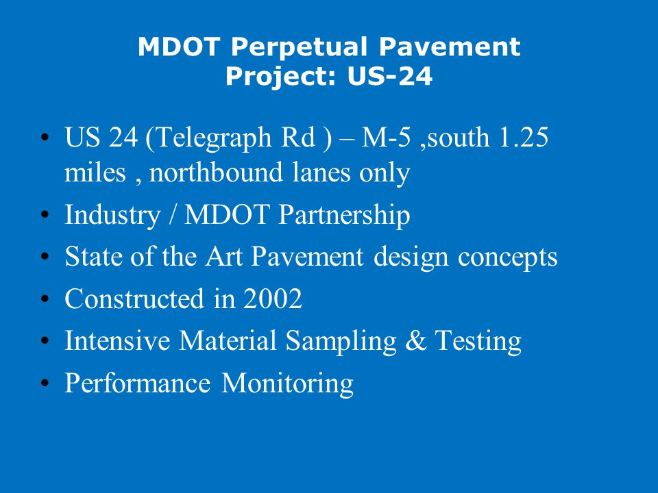 MDOT Perpetual Pavement Project: US-24 US 24 (Telegraph Rd ) – M-5,south 1.25 miles, northbound lanes only Industry / MDOT Partnership State of the Art Pavement design concepts Constructed in 2002 Intensive Material Sampling & Testing Performance Monitoring