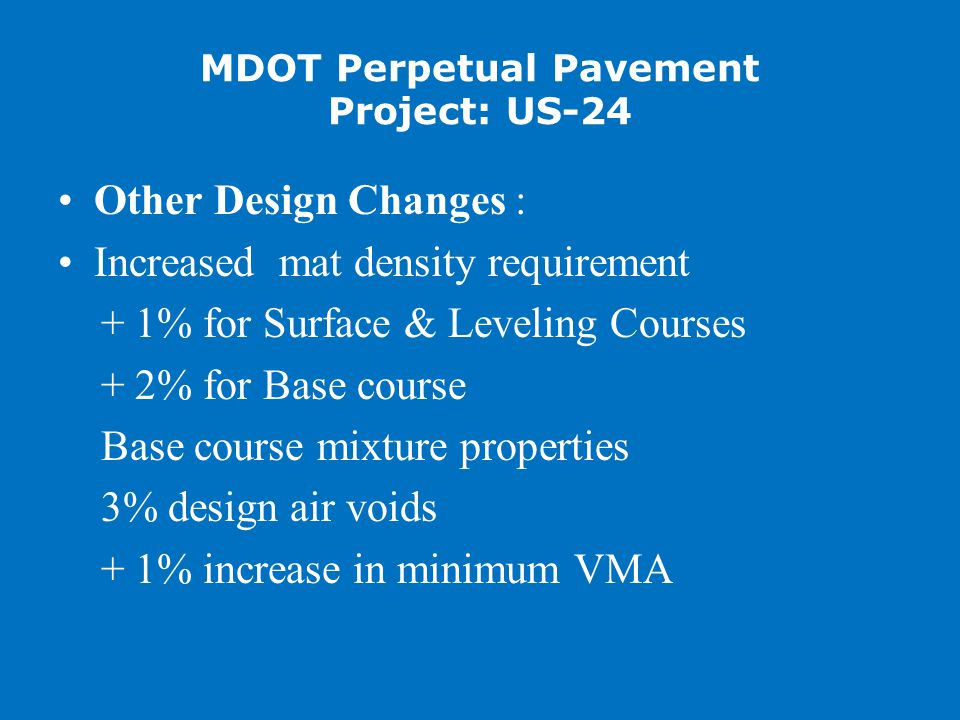 MDOT Perpetual Pavement Project: US-24 Other Design Changes : Increased mat density requirement + 1% for Surface & Leveling Courses + 2% for Base course Base course mixture properties 3% design air voids + 1% increase in minimum VMA