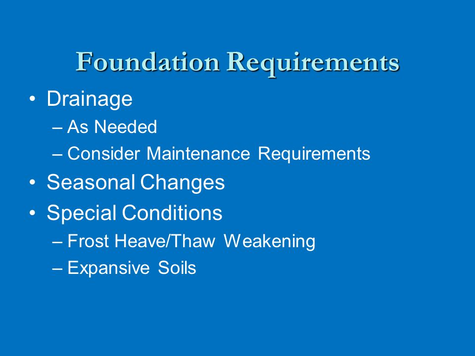 Foundation Requirements Drainage – –As Needed – –Consider Maintenance Requirements Seasonal Changes Special Conditions – –Frost Heave/Thaw Weakening – –Expansive Soils