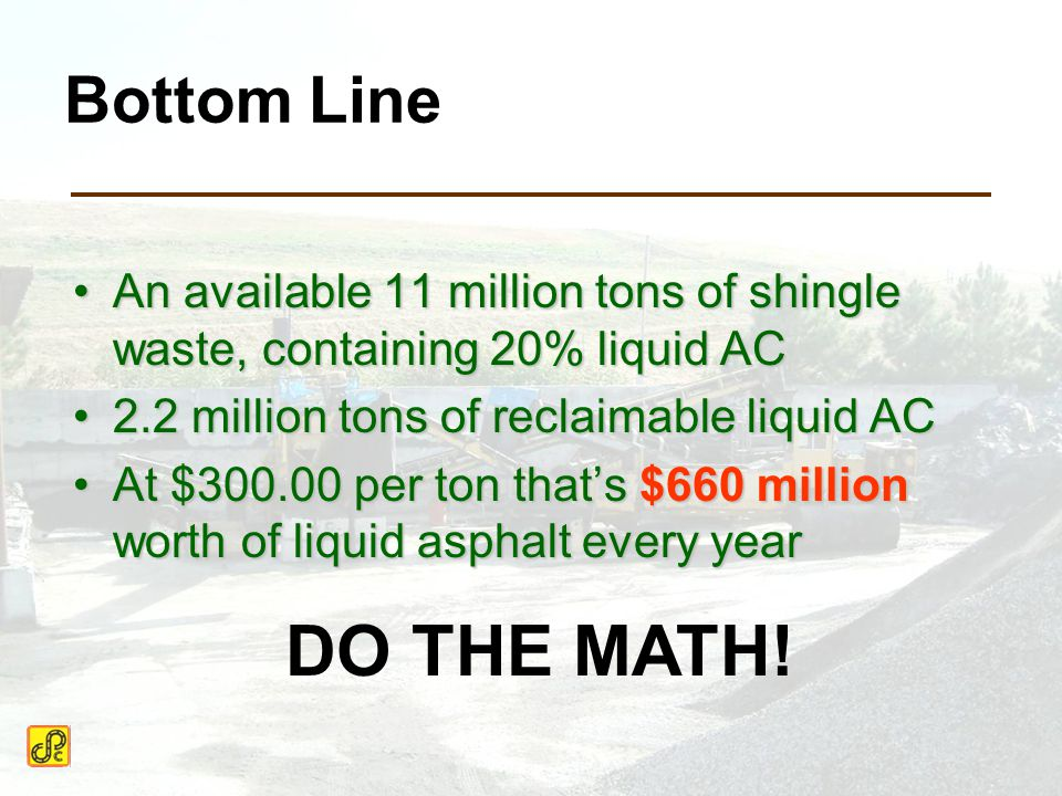 Bottom Line An available 11 million tons of shingle waste, containing 20% liquid ACAn available 11 million tons of shingle waste, containing 20% liquid AC 2.2 million tons of reclaimable liquid AC2.2 million tons of reclaimable liquid AC At $300.00 per ton that's $660 million worth of liquid asphalt every yearAt $300.00 per ton that's $660 million worth of liquid asphalt every year DO THE MATH!