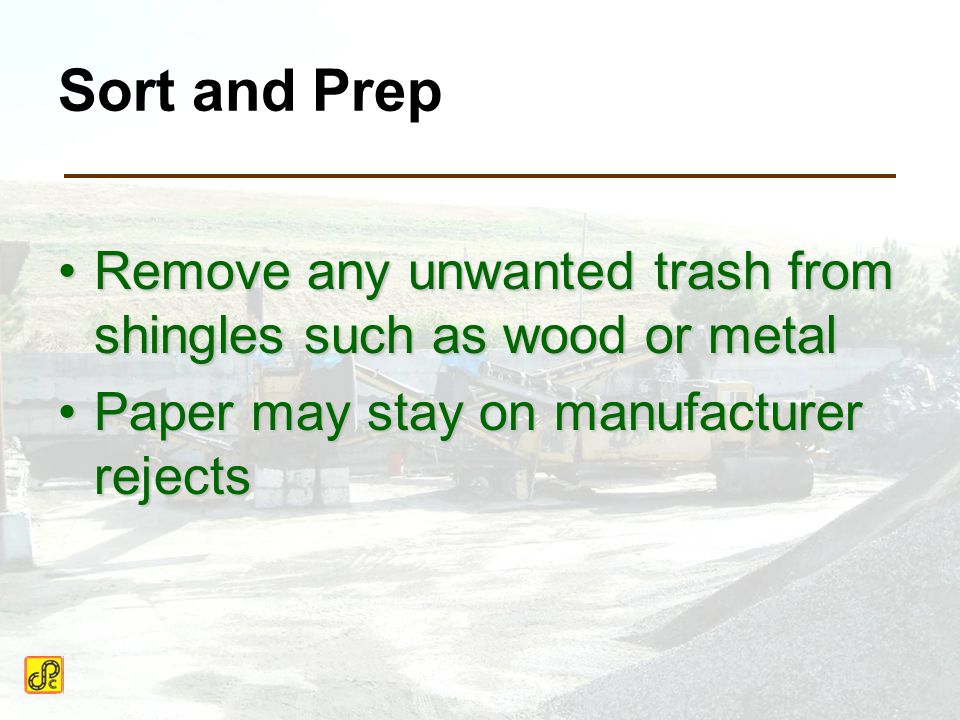 Sort and Prep Remove any unwanted trash from shingles such as wood or metalRemove any unwanted trash from shingles such as wood or metal Paper may stay on manufacturer rejectsPaper may stay on manufacturer rejects