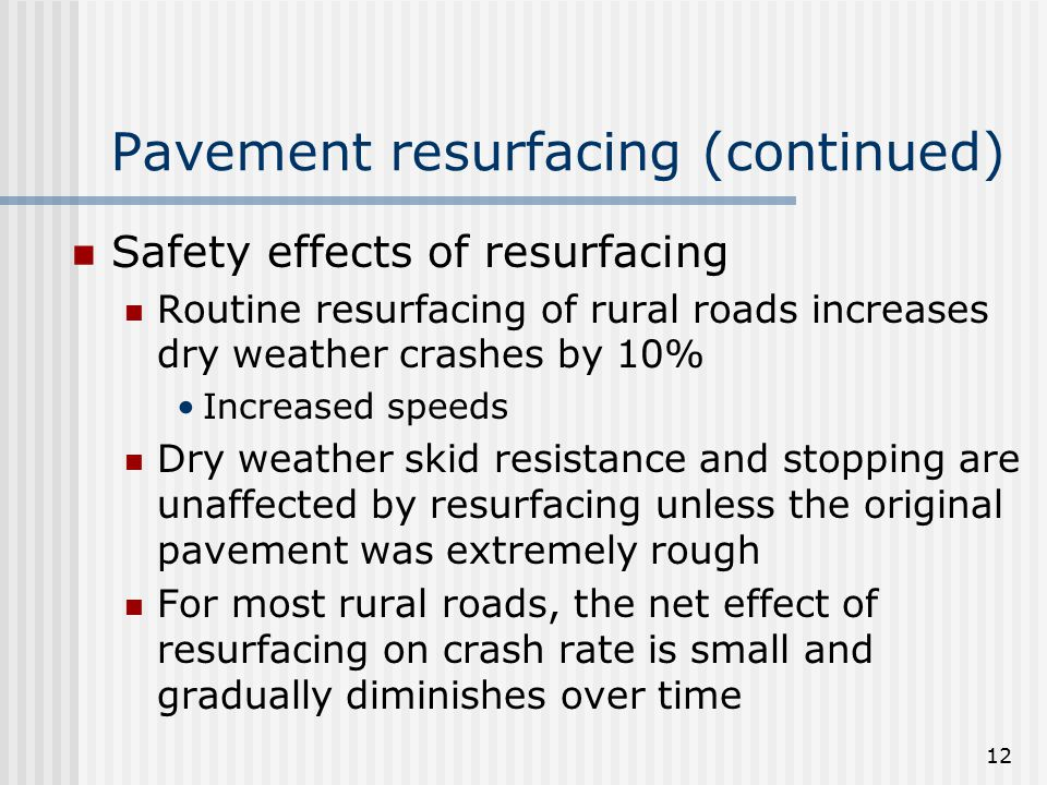 12 Pavement resurfacing (continued) Safety effects of resurfacing Routine resurfacing of rural roads increases dry weather crashes by 10% Increased speeds Dry weather skid resistance and stopping are unaffected by resurfacing unless the original pavement was extremely rough For most rural roads, the net effect of resurfacing on crash rate is small and gradually diminishes over time