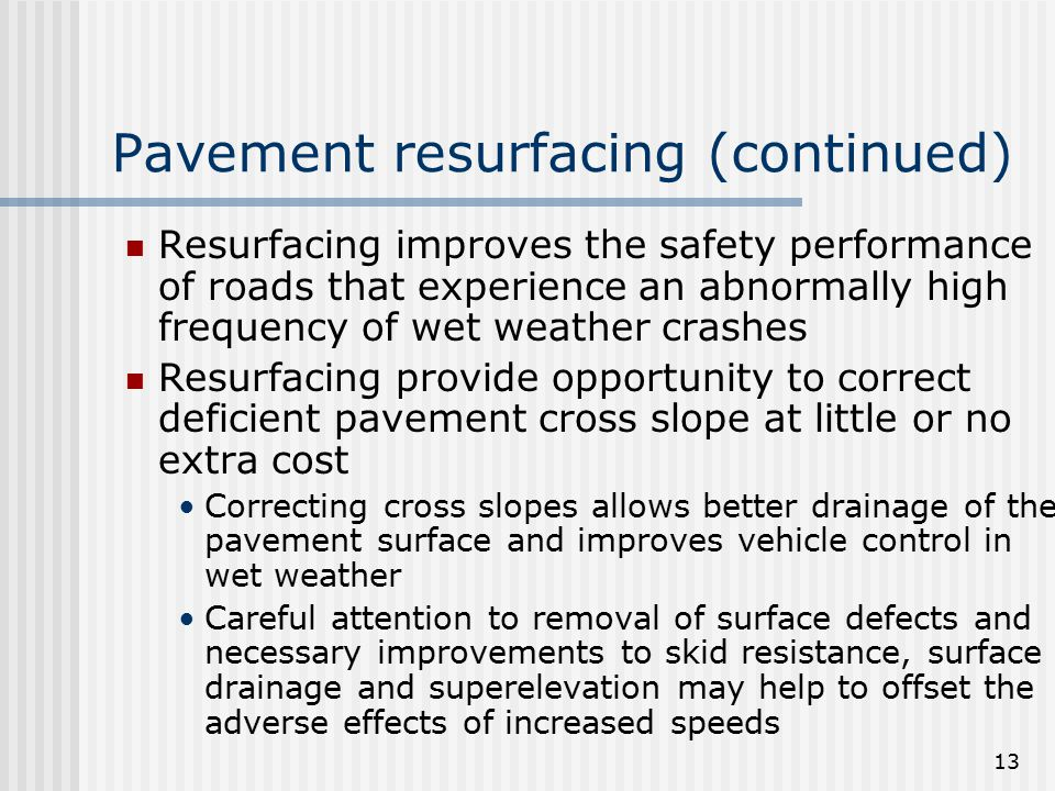 13 Pavement resurfacing (continued) Resurfacing improves the safety performance of roads that experience an abnormally high frequency of wet weather c