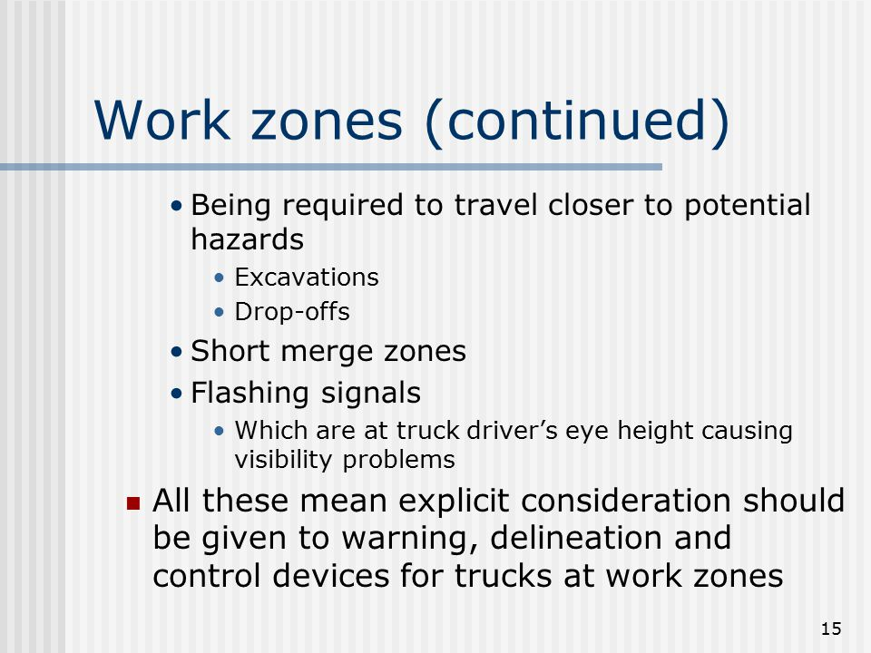 15 Work zones (continued) Being required to travel closer to potential hazards Excavations Drop-offs Short merge zones Flashing signals Which are at t