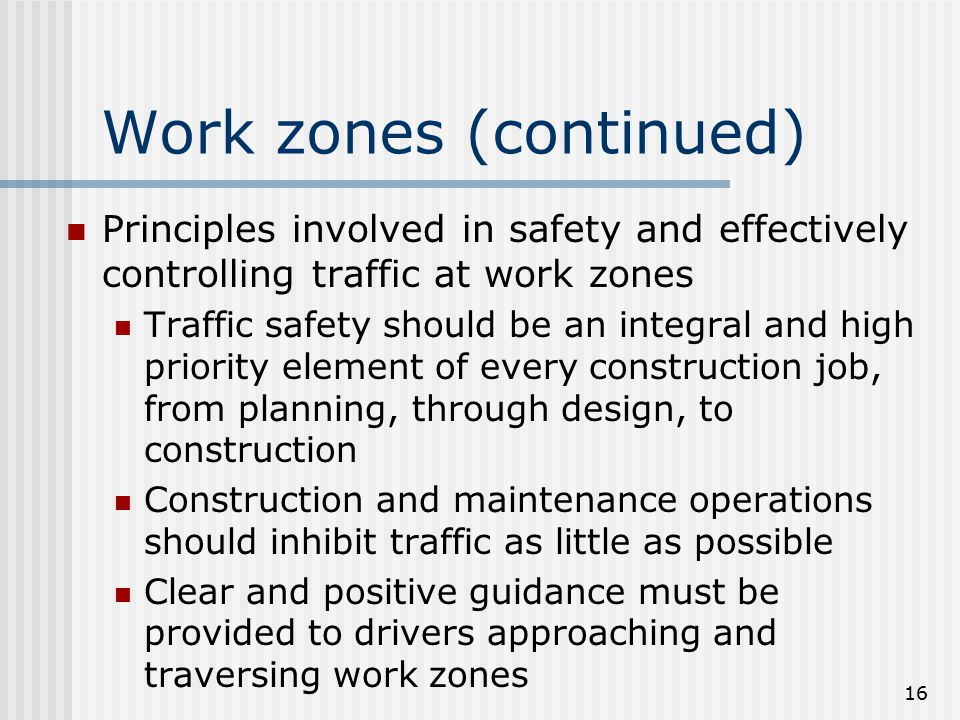 16 Work zones (continued) Principles involved in safety and effectively controlling traffic at work zones Traffic safety should be an integral and high priority element of every construction job, from planning, through design, to construction Construction and maintenance operations should inhibit traffic as little as possible Clear and positive guidance must be provided to drivers approaching and traversing work zones