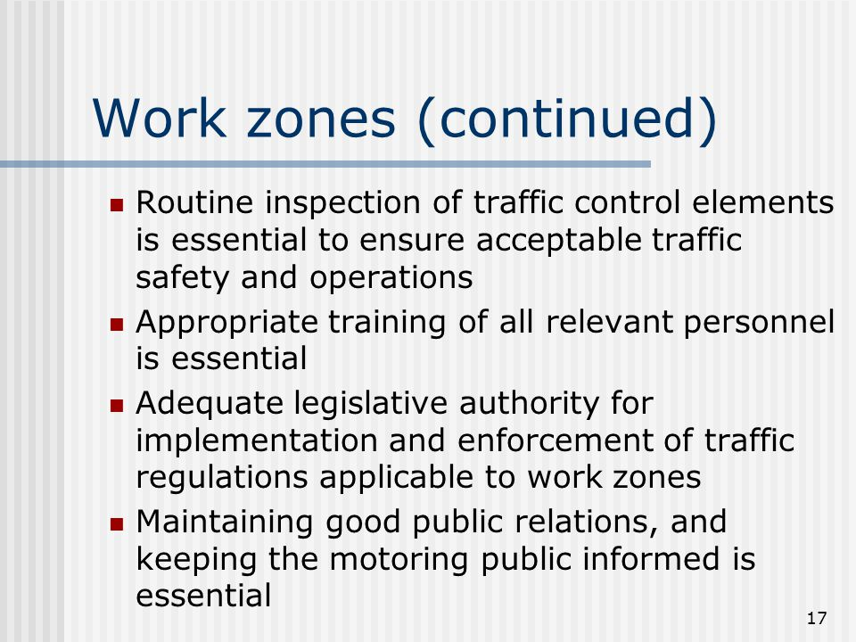 17 Work zones (continued) Routine inspection of traffic control elements is essential to ensure acceptable traffic safety and operations Appropriate training of all relevant personnel is essential Adequate legislative authority for implementation and enforcement of traffic regulations applicable to work zones Maintaining good public relations, and keeping the motoring public informed is essential