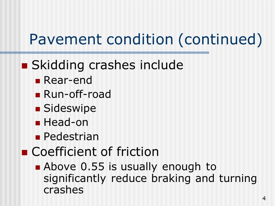 4 Pavement condition (continued) Skidding crashes include Rear-end Run-off-road Sideswipe Head-on Pedestrian Coefficient of friction Above 0.55 is usually enough to significantly reduce braking and turning crashes