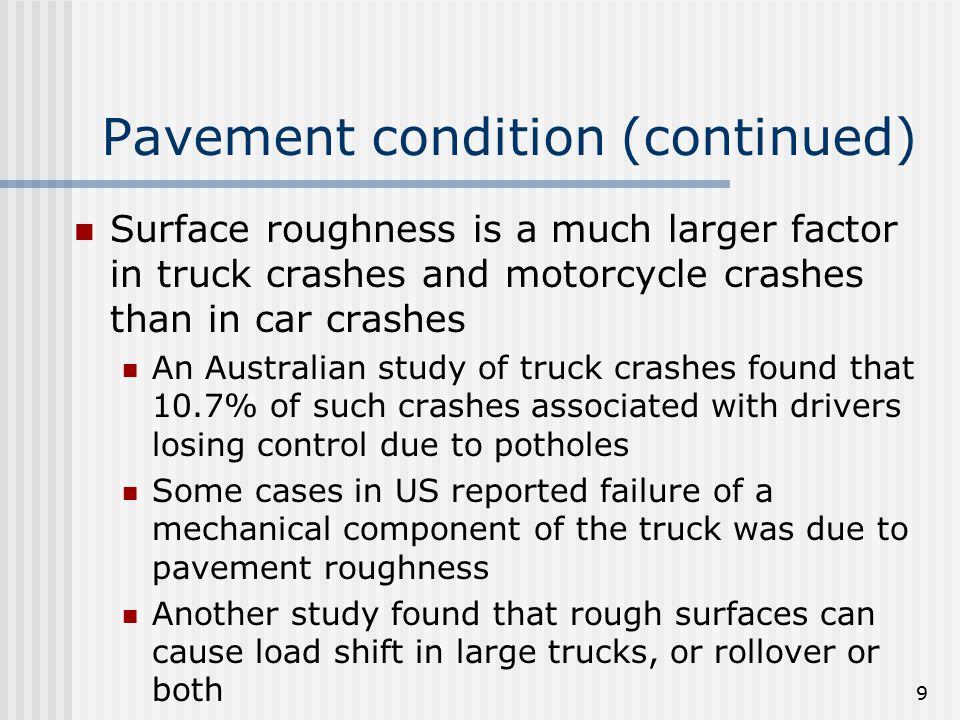 9 Pavement condition (continued) Surface roughness is a much larger factor in truck crashes and motorcycle crashes than in car crashes An Australian s