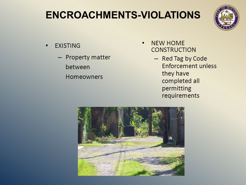 ENCROACHMENTS-VIOLATIONS EXISTING – Property matter between Homeowners NEW HOME CONSTRUCTION – Red Tag by Code Enforcement unless they have completed all permitting requirements