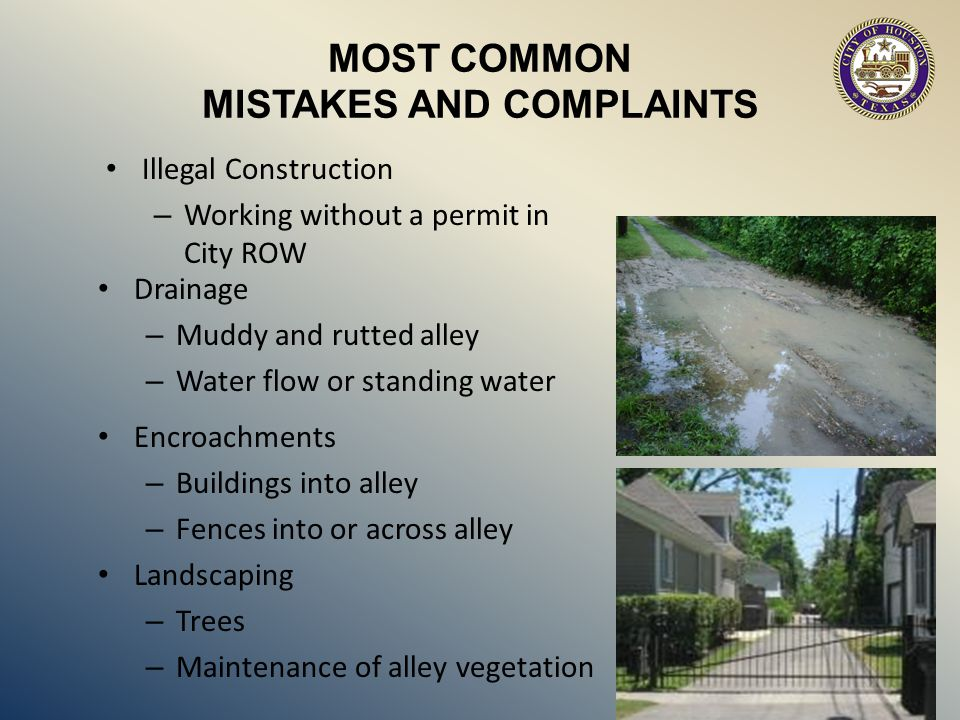 MOST COMMON MISTAKES AND COMPLAINTS Drainage – Muddy and rutted alley – Water flow or standing water Encroachments – Buildings into alley – Fences into or across alley Landscaping – Trees – Maintenance of alley vegetation Illegal Construction – Working without a permit in City ROW