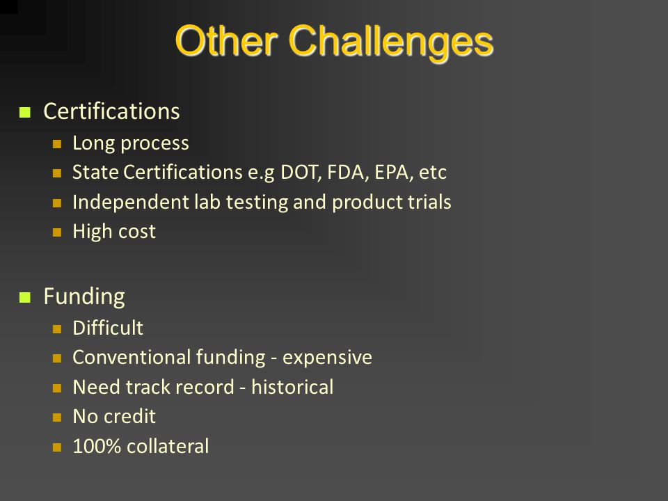 Other Challenges Certifications Long process State Certifications e.g DOT, FDA, EPA, etc Independent lab testing and product trials High cost Funding Difficult Conventional funding - expensive Need track record - historical No credit 100% collateral