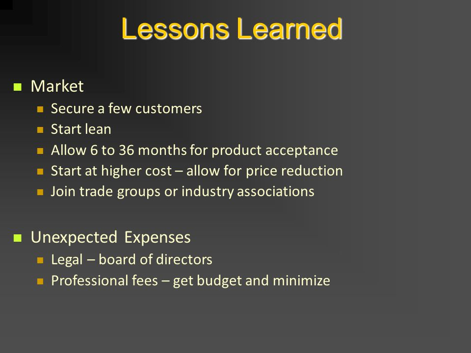 Lessons Learned Market Secure a few customers Start lean Allow 6 to 36 months for product acceptance Start at higher cost – allow for price reduction Join trade groups or industry associations Unexpected Expenses Legal – board of directors Professional fees – get budget and minimize
