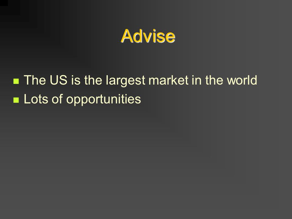 Advise The US is the largest market in the world Lots of opportunities