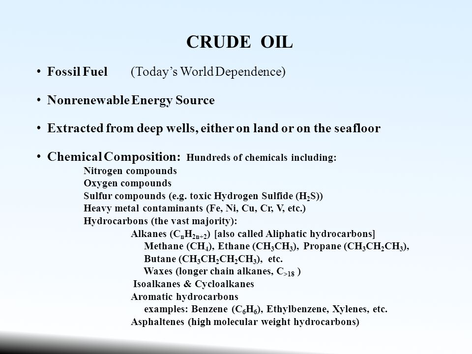 CRUDE OIL Fossil Fuel(Today's World Dependence) Nonrenewable Energy Source Extracted from deep wells, either on land or on the seafloor Chemical Composition: Hundreds of chemicals including: Nitrogen compounds Oxygen compounds Sulfur compounds (e.g.