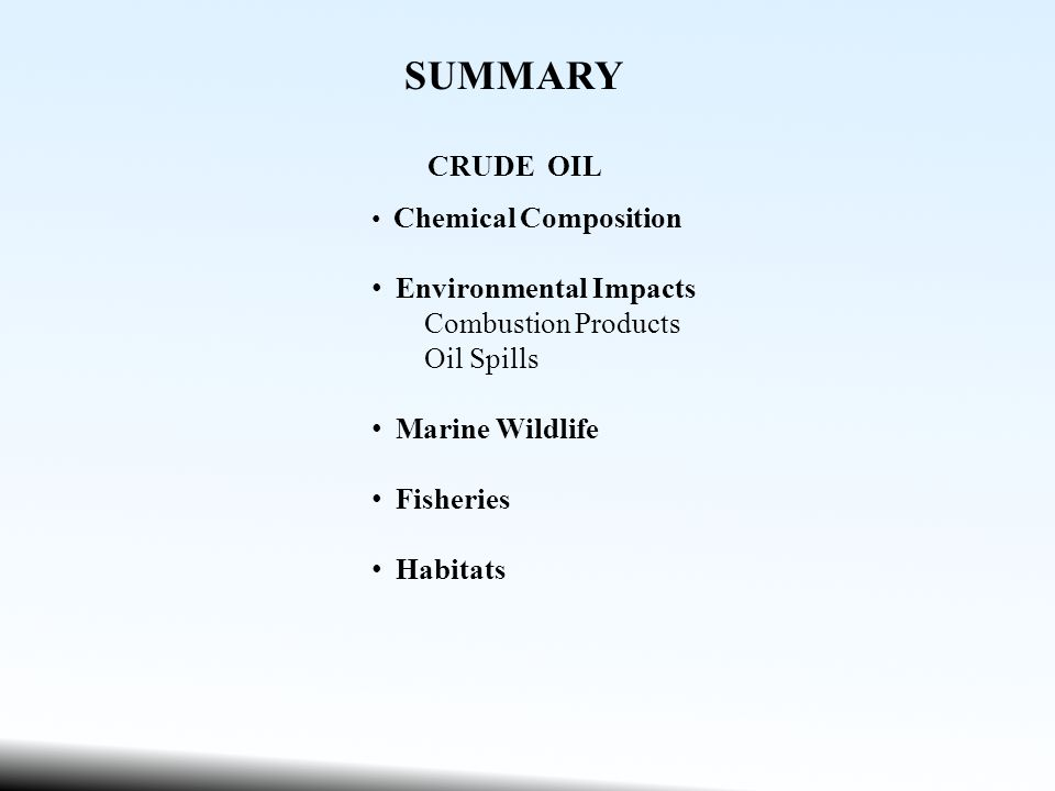 SUMMARY CRUDE OIL Chemical Composition Environmental Impacts Combustion Products Oil Spills Marine Wildlife Fisheries Habitats