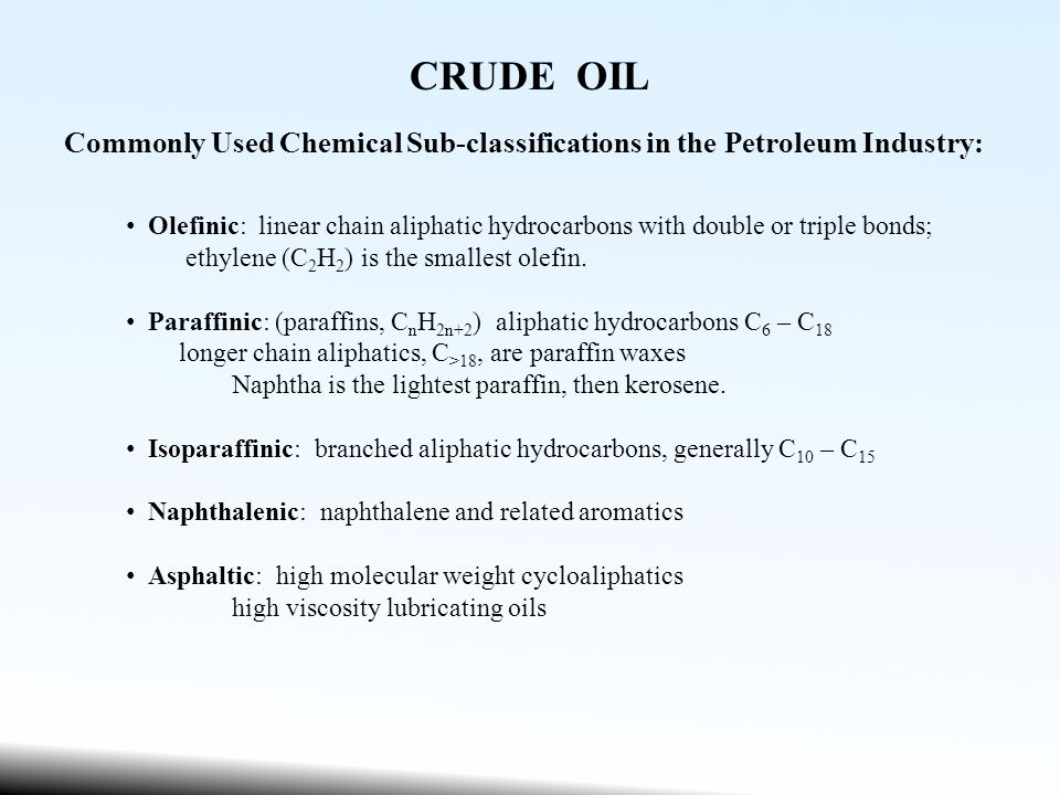 CRUDE OIL Commonly Used Chemical Sub-classifications in the Petroleum Industry: Olefinic: linear chain aliphatic hydrocarbons with double or triple bonds; ethylene (C 2 H 2 ) is the smallest olefin.