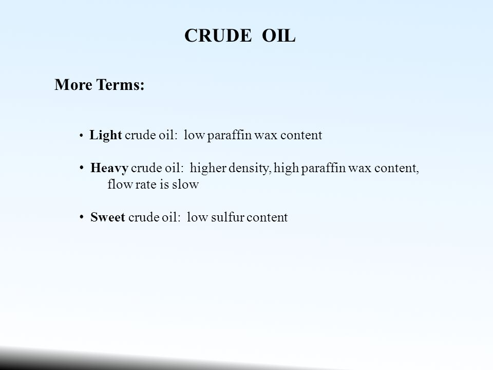 CRUDE OIL More Terms: Light crude oil: low paraffin wax content Heavy crude oil: higher density, high paraffin wax content, flow rate is slow Sweet crude oil: low sulfur content