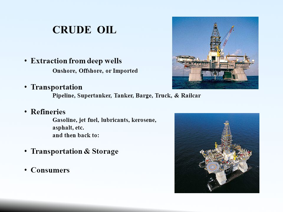 CRUDE OIL Extraction from deep wells Onshore, Offshore, or Imported Transportation Pipeline, Supertanker, Tanker, Barge, Truck, & Railcar Refineries Gasoline, jet fuel, lubricants, kerosene, asphalt, etc.