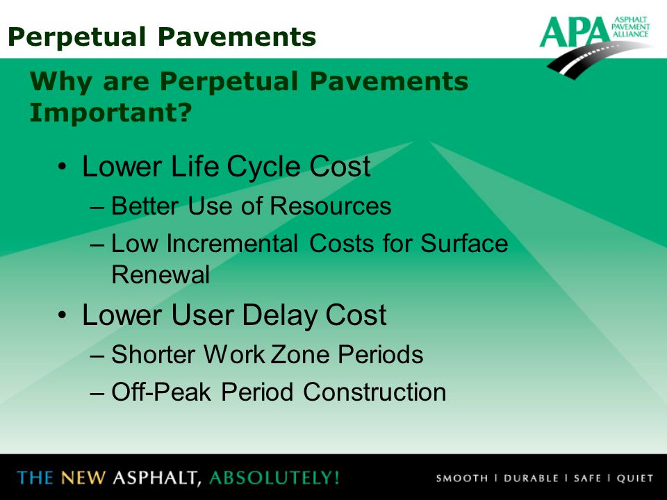 Perpetual Pavements Why are Perpetual Pavements Important? Lower Life Cycle Cost –Better Use of Resources –Low Incremental Costs for Surface Renewal L