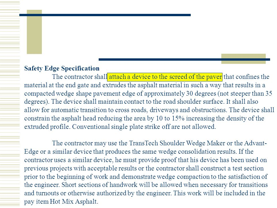 Safety Edge Specification The contractor shall attach a device to the screed of the paver that confines the material at the end gate and extrudes the asphalt material in such a way that results in a compacted wedge shape pavement edge of approximately 30 degrees (not steeper than 35 degrees).