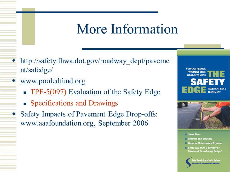 42 More Information  http://safety.fhwa.dot.gov/roadway_dept/paveme nt/safedge/  www.pooledfund.org www.pooledfund.org TPF-5(097) Evaluation of the Safety EdgeEvaluation of the Safety Edge Specifications and Drawings  Safety Impacts of Pavement Edge Drop-offs: www.aaafoundation.org, September 2006