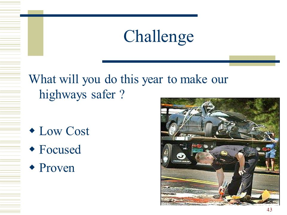 43 Challenge What will you do this year to make our highways safer  Low Cost  Focused  Proven