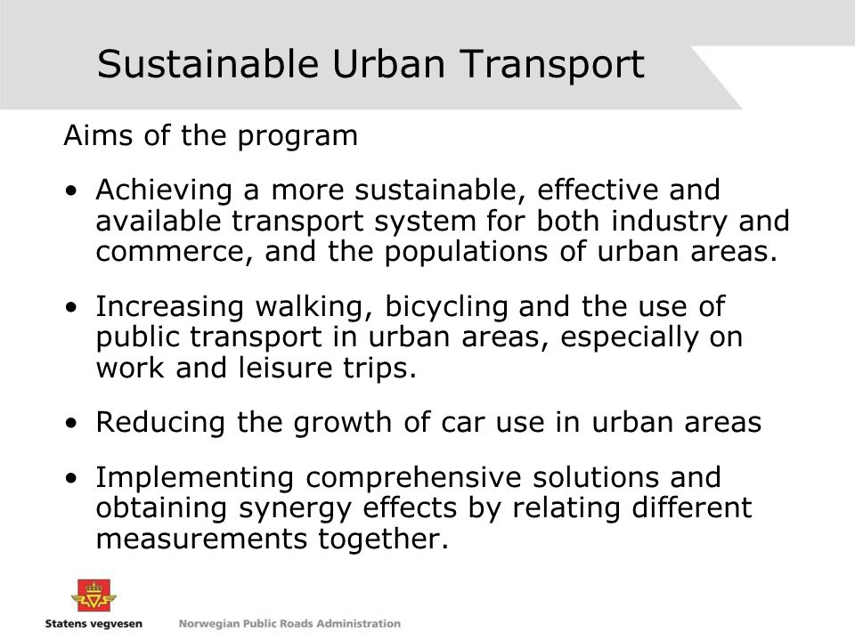 Sustainable Urban Transport Aims of the program Achieving a more sustainable, effective and available transport system for both industry and commerce, and the populations of urban areas.