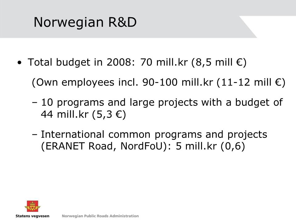 Norwegian R&D Total budget in 2008:70 mill.kr (8,5 mill €) (Own employees incl.
