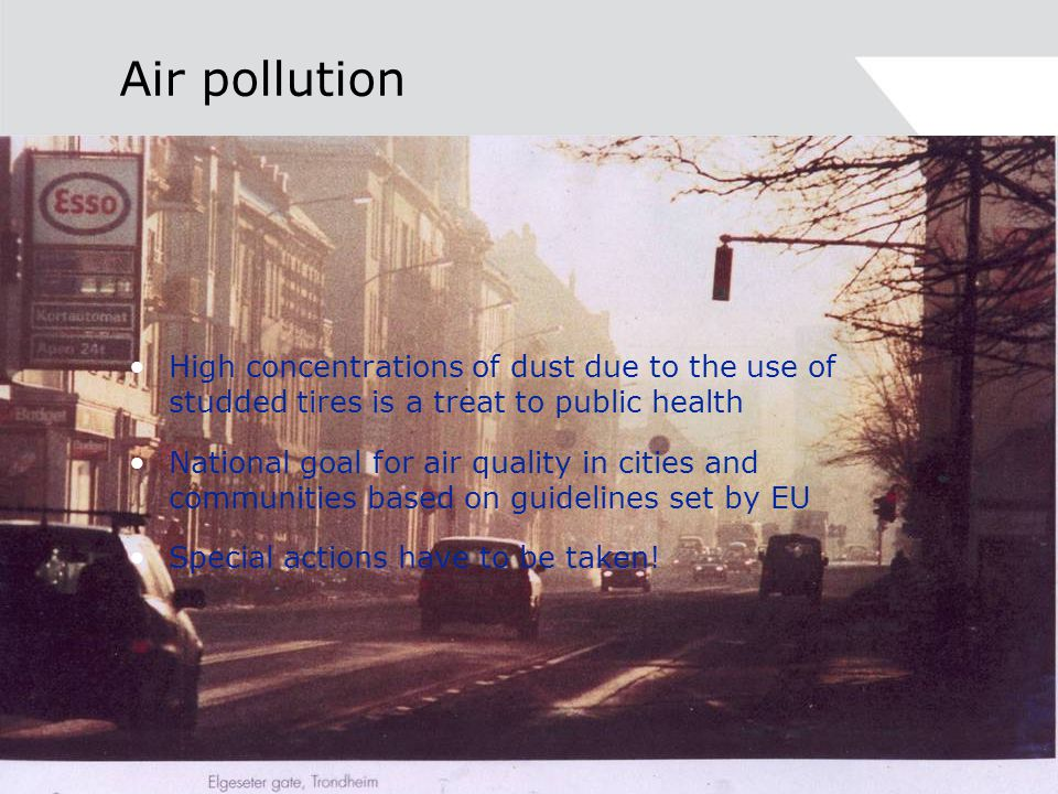 Air pollution High concentrations of dust due to the use of studded tires is a treat to public health National goal for air quality in cities and communities based on guidelines set by EU Special actions have to be taken!