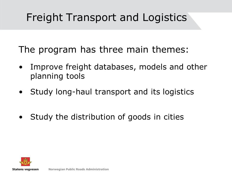 Freight Transport and Logistics The program has three main themes: Improve freight databases, models and other planning tools Study long-haul transport and its logistics Study the distribution of goods in cities