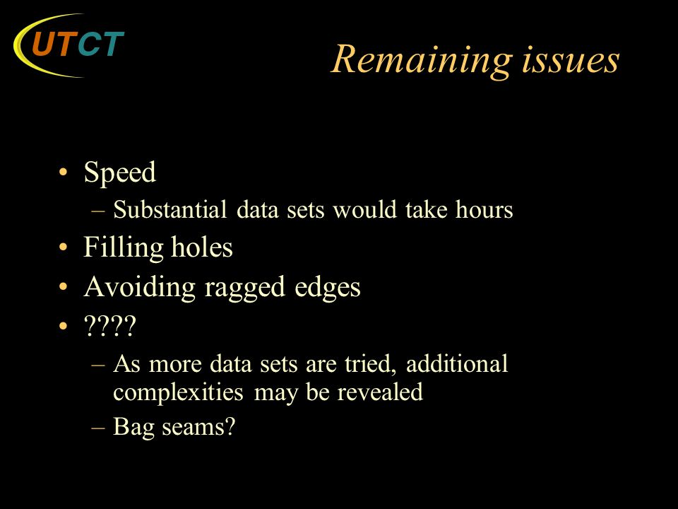 Remaining issues Speed –Substantial data sets would take hours Filling holes Avoiding ragged edges ???.