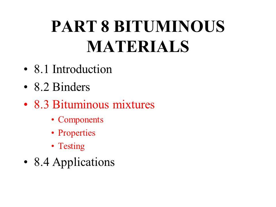 PART 8 BITUMINOUS MATERIALS 8.1 Introduction 8.2 Binders 8.3 Bituminous mixtures Components Properties Testing 8.4 Applications