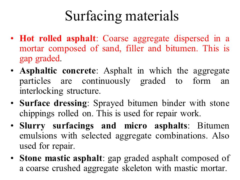 Surfacing materials Hot rolled asphalt: Coarse aggregate dispersed in a mortar composed of sand, filler and bitumen.