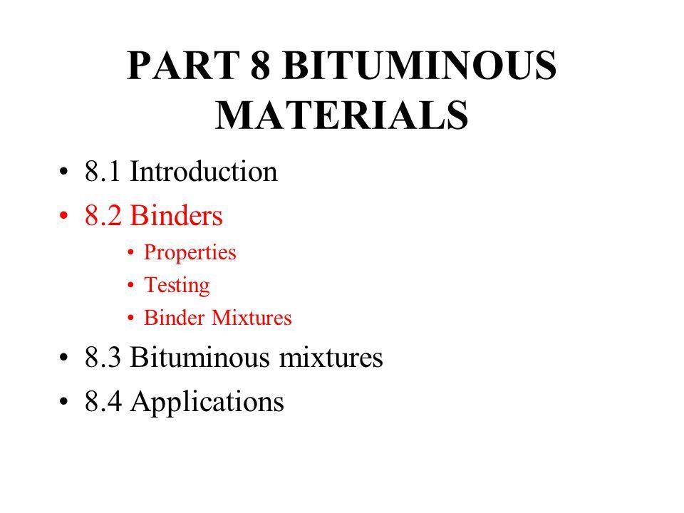PART 8 BITUMINOUS MATERIALS 8.1 Introduction 8.2 Binders Properties Testing Binder Mixtures 8.3 Bituminous mixtures 8.4 Applications